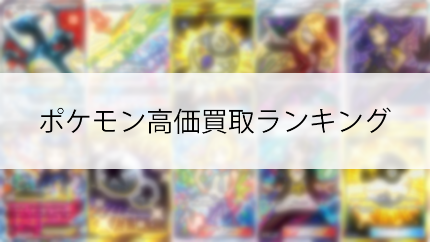 【2019年最新】ポケモンカード買取価格ランキング【高価買取リストあり】
