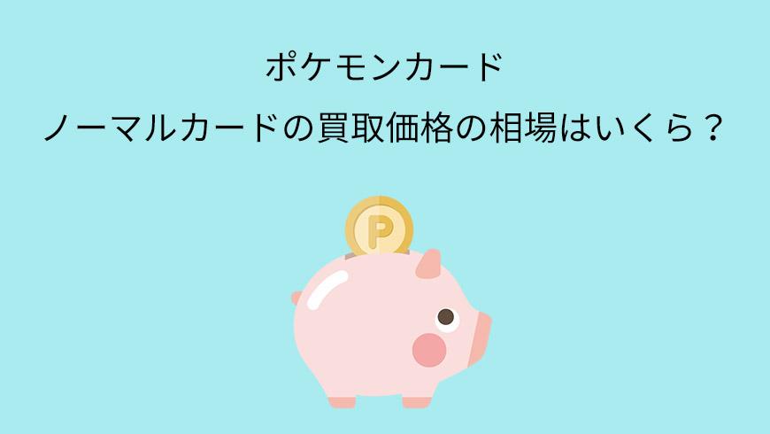 ポケモンカードのノーマルカードの買取価格の相場はいくら?