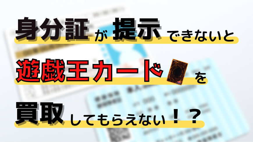 身分証明書が提示できないと遊戯王カードを買取してもらえない!?